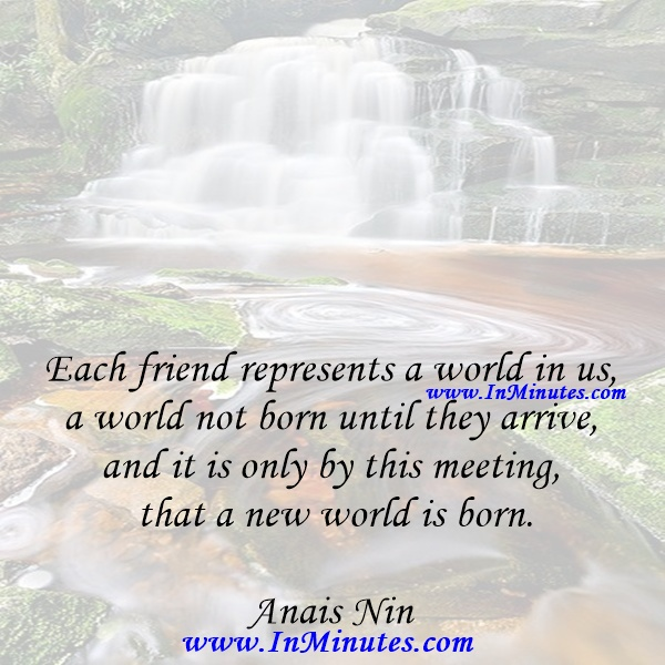 Each friend represents a world in us, a world not born until they arrive, and it is only by this meeting that a new world is born.Anais Nin