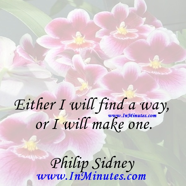 Either I will find a way, or I will make one.Philip Sidney
