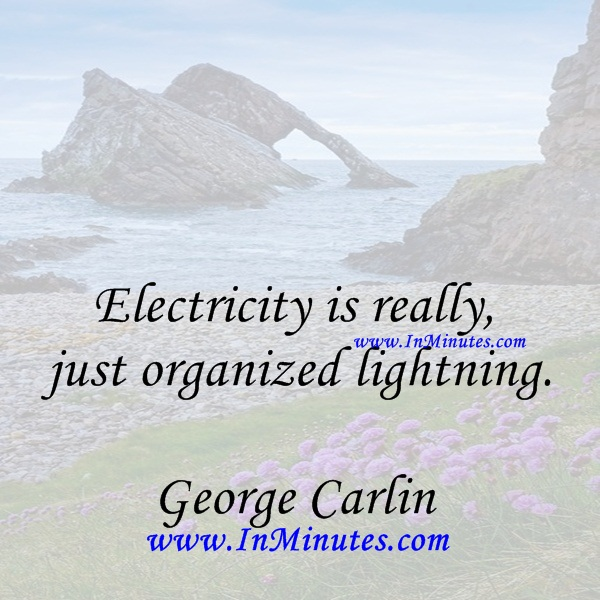 Electricity is really just organized lightning.George Carlin