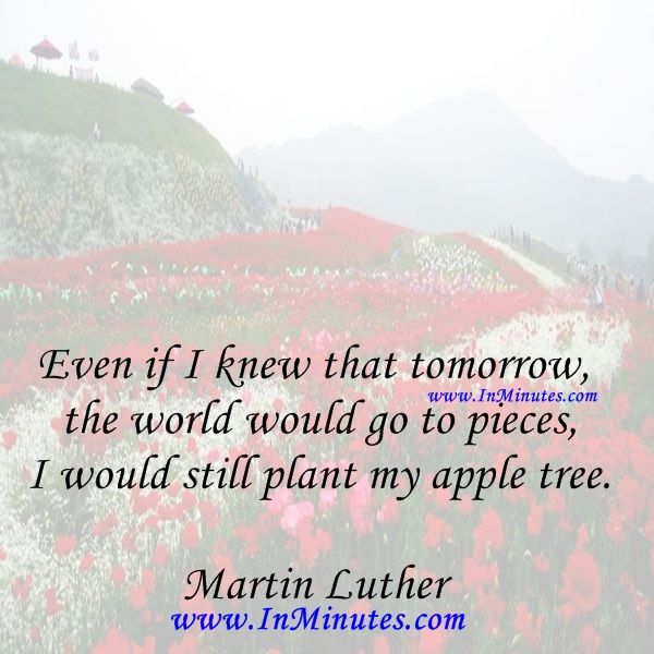 Even if I knew that tomorrow the world would go to pieces, I would still plant my apple tree.Martin Luthe
