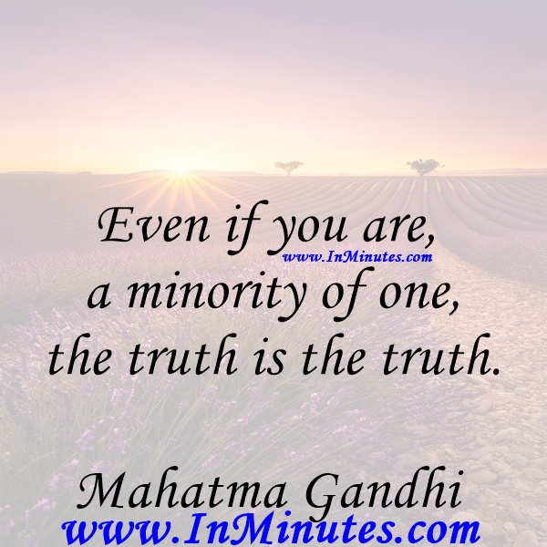 Even if you are a minority of one, the truth is the truth.Mahatma Gandhi