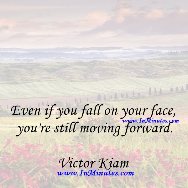 Even if you fall on your face, you're still moving forward.Victor Kiam