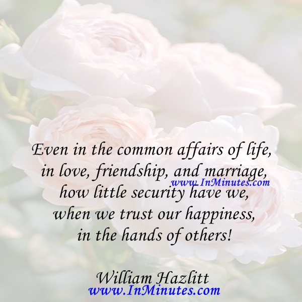 Even in the common affairs of life, in love, friendship, and marriage, how little security have we when we trust our happiness in the hands of others!William Hazlitt