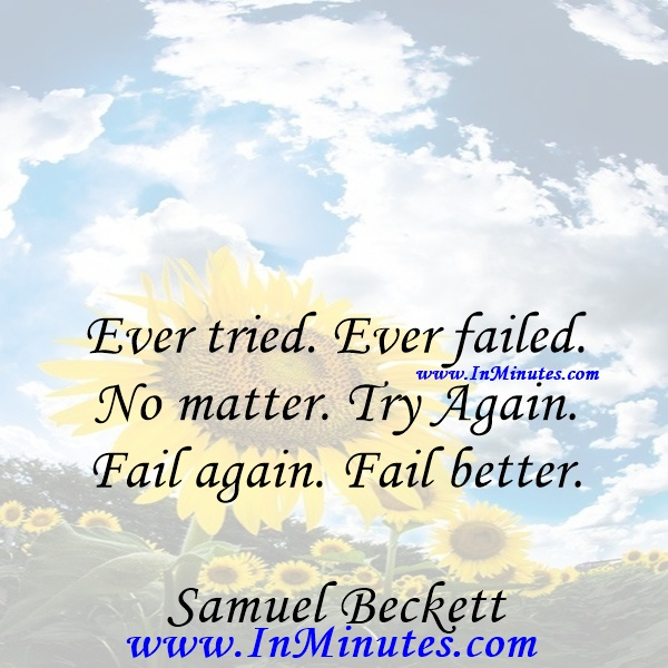 Ever tried. Ever failed. No matter. Try Again. Fail again. Fail better.Samuel Beckett