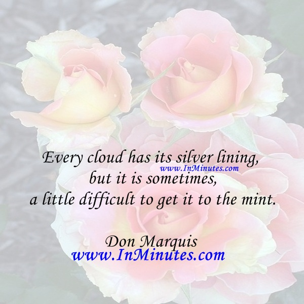 Every cloud has its silver lining but it is sometimes a little difficult to get it to the mint.Don Marquis