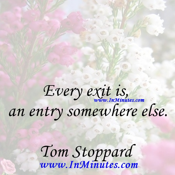Every exit is an entry somewhere else.Tom Stoppard