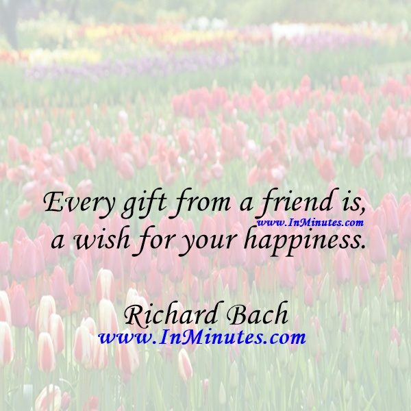 Every gift from a friend is a wish for your happiness.Richard Bach