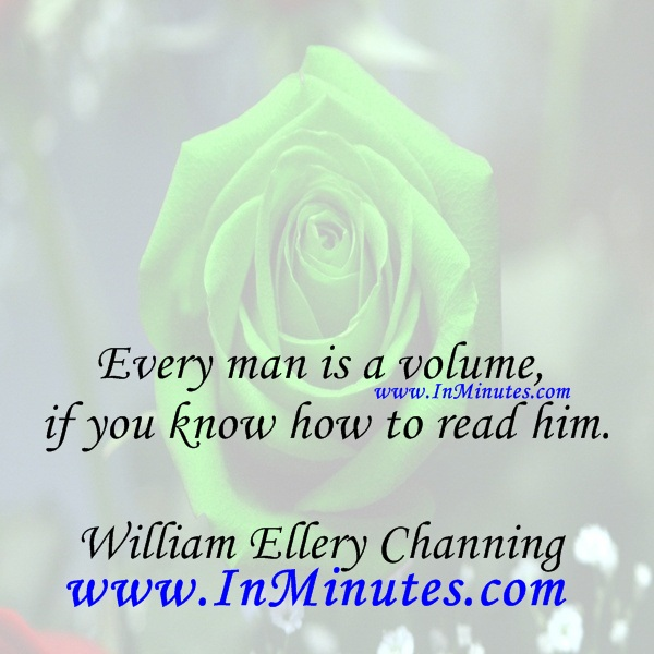 Every man is a volume if you know how to read him.William Ellery Channing