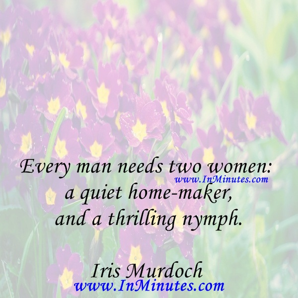 Every man needs two women a quiet home-maker, and a thrilling nymph.Iris Murdoch