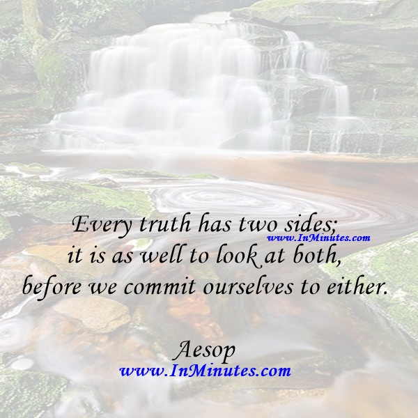 Every truth has two sides; it is as well to look at both, before we commit ourselves to either.Aesop