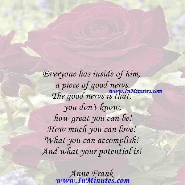 Everyone has inside of him a piece of good news. The good news is that you don't know how great you can be! How much you can love! What you can accomplish! And what your potential is!Anne Frank