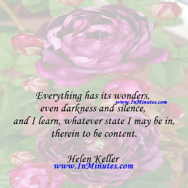 Everything has its wonders, even darkness and silence, and I learn, whatever state I may be in, therein to be content.Helen Keller