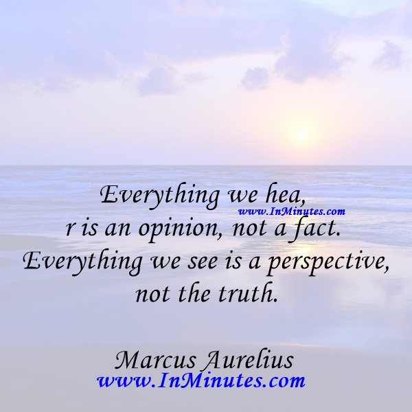 Everything we hear is an opinion, not a fact. Everything we see is a perspective, not the truth.Marcus Aurelius