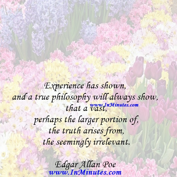 Experience has shown, and a true philosophy will always show, that a vast, perhaps the larger portion of the truth arises from the seemingly irrelevant.Edgar Allan Poe