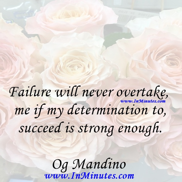 Failure will never overtake me if my determination to succeed is strong enough.Og Mandino
