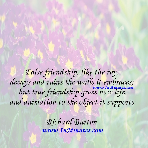 False friendship, like the ivy, decays and ruins the walls it embraces; but true friendship gives new life and animation to the object it supports.Richard Burton