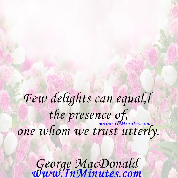 Few delights can equal the presence of one whom we trust utterly.George MacDonald
