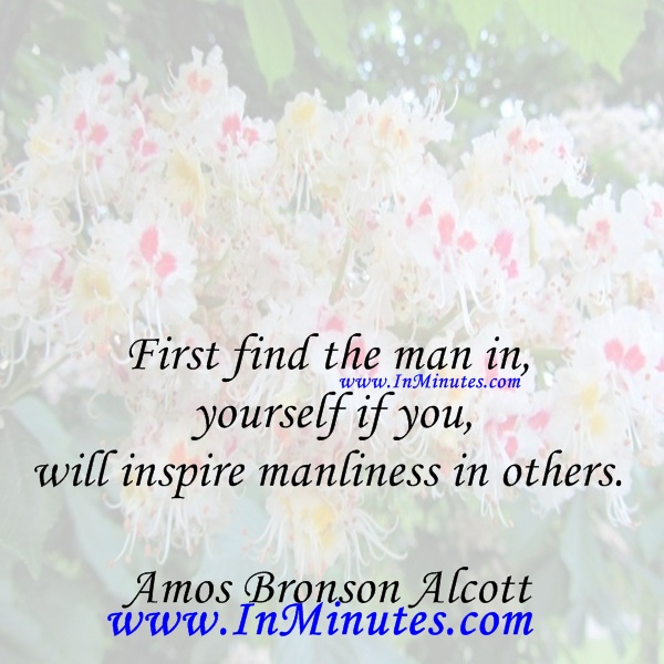 First find the man in yourself if you will inspire manliness in others.Amos Bronson Alcott