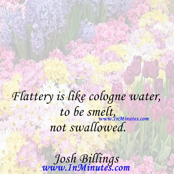 Flattery is like cologne water, to be smelt, not swallowed.Josh Billings
