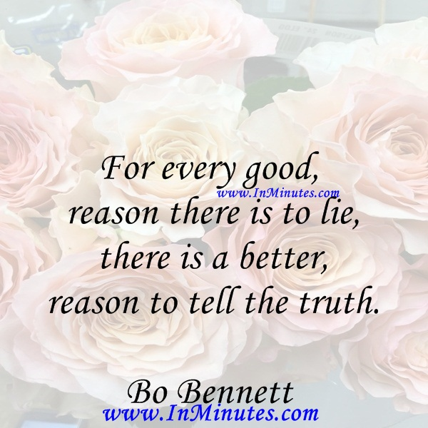For every good reason there is to lie, there is a better reason to tell the truth.Bo Bennett