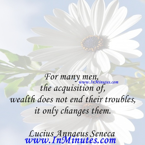 For many men, the acquisition of wealth does not end their troubles, it only changes them.Lucius Annaeus Seneca