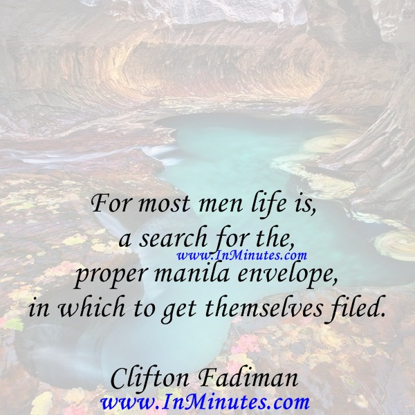 For most men life is a search for the proper manila envelope in which to get themselves filed.Clifton Fadiman