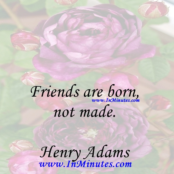 Friends are born, not made.Henry Adams