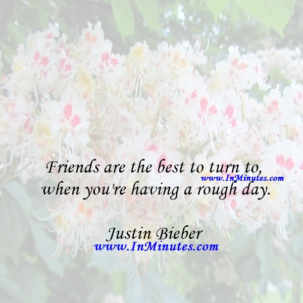 Friends are the best to turn to when you're having a rough day.Justin Bieber