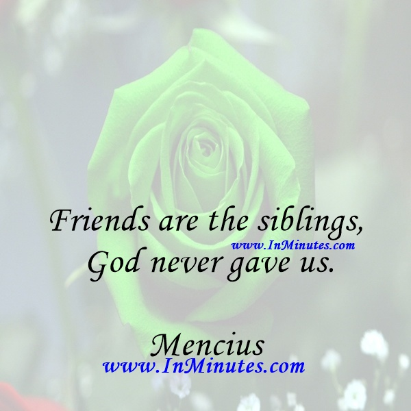 Friends are the siblings God never gave us.Mencius