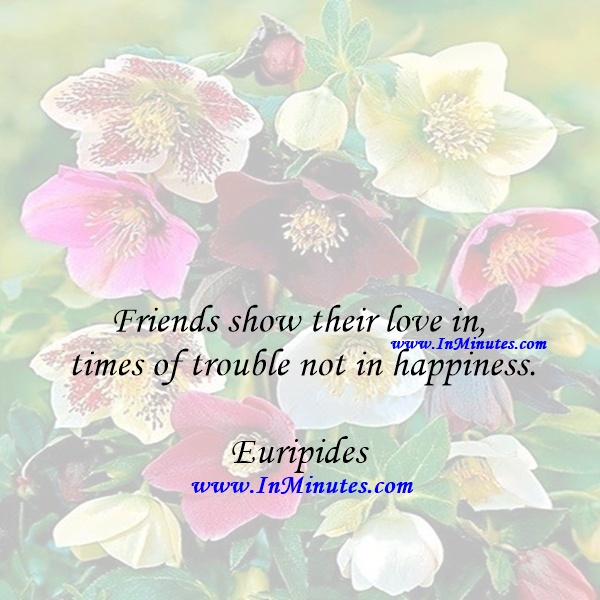 Friends show their love in times of trouble, not in happiness.Euripides