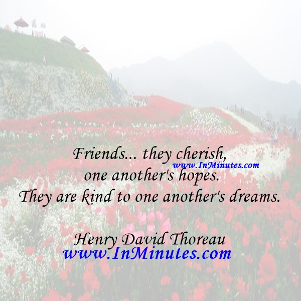 Friends... they cherish one another's hopes. They are kind to one another's dreams.Henry David Thoreau