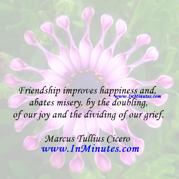 Friendship improves happiness and abates misery, by the doubling of our joy and the dividing of our grief.Marcus Tullius Cicero