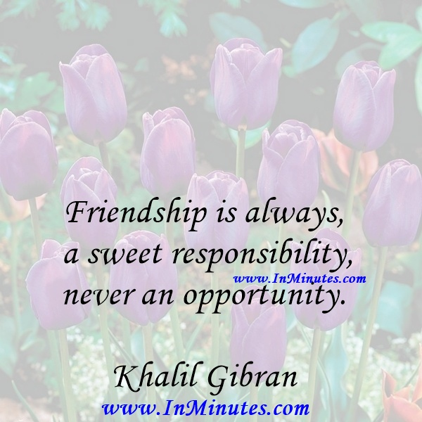 Friendship is always a sweet responsibility, never an opportunity.Khalil Gibran