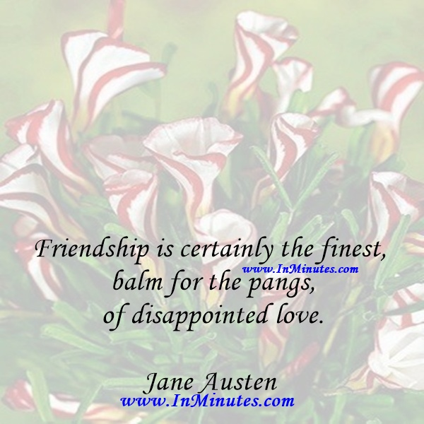 Friendship is certainly the finest balm for the pangs of disappointed love.Jane Austen