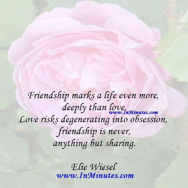 Friendship marks a life even more deeply than love. Love risks degenerating into obsession, friendship is never anything but sharing.Elie Wiesel