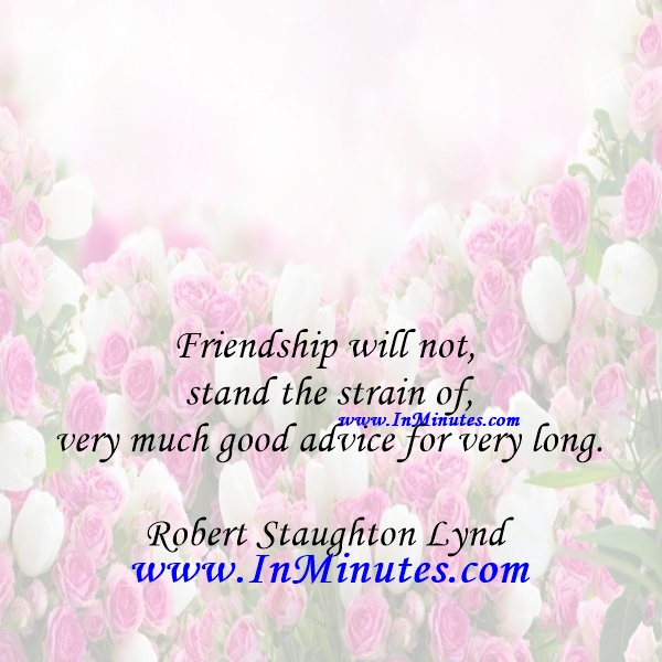 Friendship will not stand the strain of very much good advice for very long.Robert Staughton Lynd