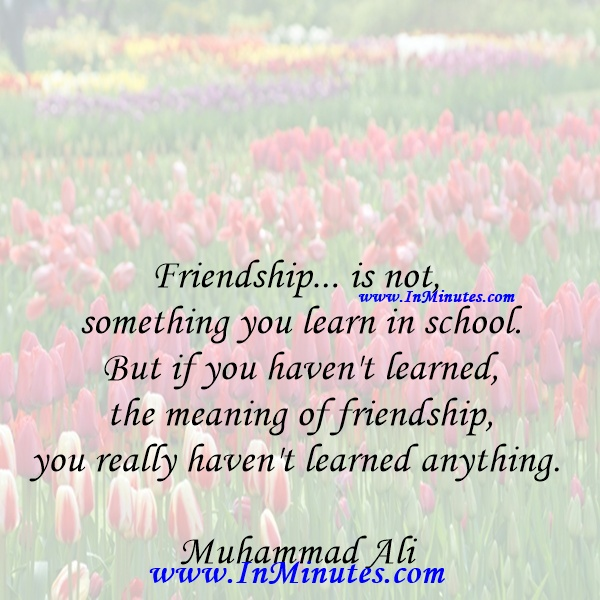 Friendship... is not something you learn in school. But if you haven't learned the meaning of friendship, you really haven't learned anything.Muhammad Ali