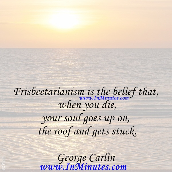 Frisbeetarianism is the belief that when you die, your soul goes up on the roof and gets stuck.George Carlin
