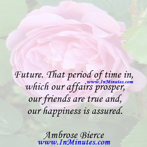 Future. That period of time in which our affairs prosper, our friends are true and our happiness is assured.Ambrose Bierce