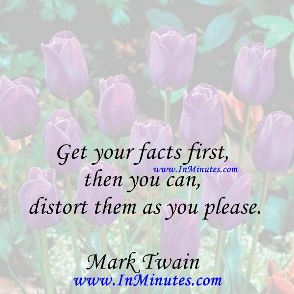Get your facts first, then you can distort them as you please.Mark Twain