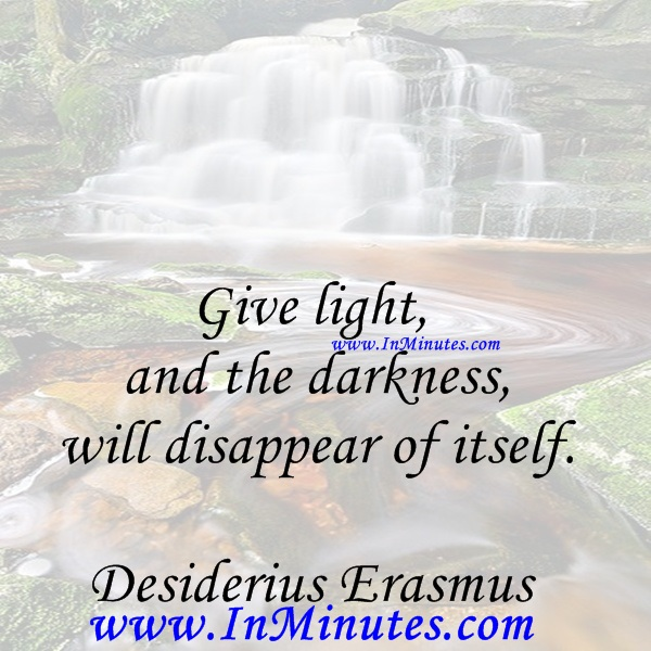 Give light, and the darkness will disappear of itself.Desiderius Erasmus