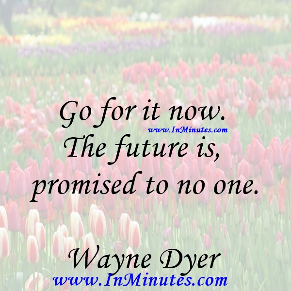Go for it now. The future is promised to no one.Wayne Dyer