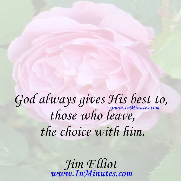 God always gives His best to those who leave the choice with him.Jim Elliot
