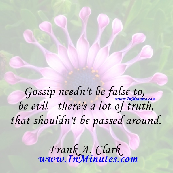 Gossip needn't be false to be evil - there's a lot of truth that shouldn't be passed around.Frank A. Clark