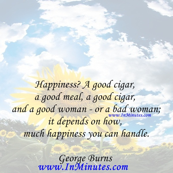 Happiness A good cigar, a good meal, a good cigar and a good woman - or a bad woman; it depends on how much happiness you can handle.George Burns