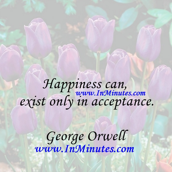 Happiness can exist only in acceptance.George Orwell