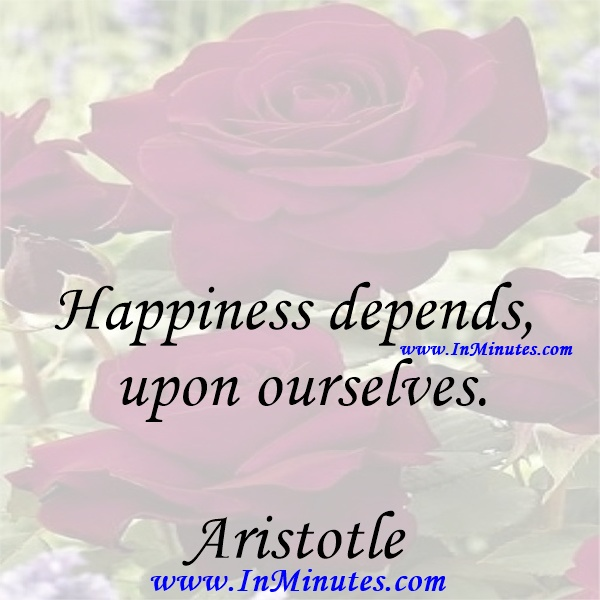 Happiness depends upon ourselves.Aristotle