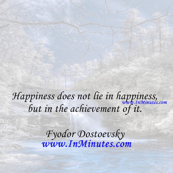 Happiness does not lie in happiness, but in the achievement of it.Fyodor Dostoevsky