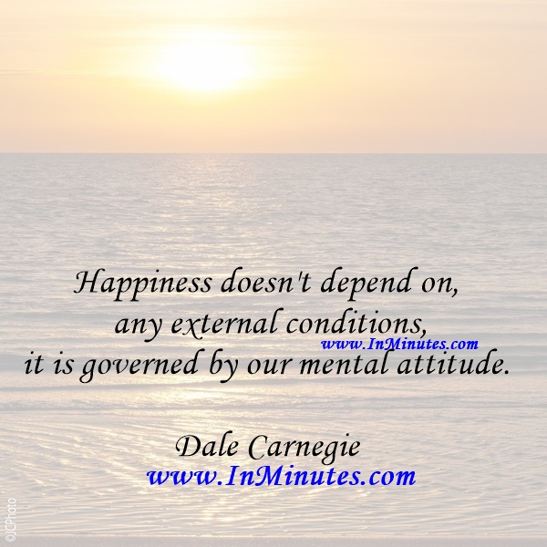Happiness doesn't depend on any external conditions, it is governed by our mental attitude.Dale Carnegie