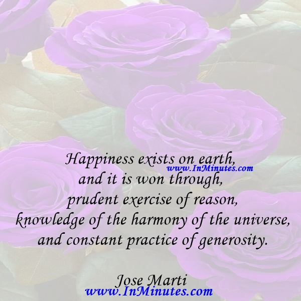Happiness exists on earth, and it is won through prudent exercise of reason, knowledge of the harmony of the universe, and constant practice of generosity.Jose Marti